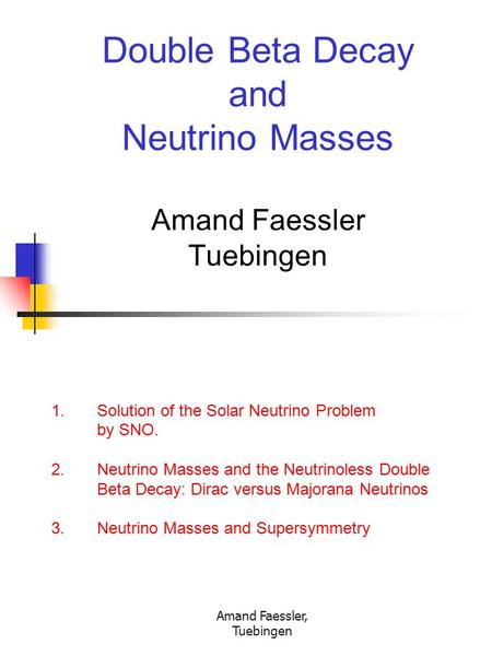 Amand Faessler, Tuebingen Double Beta Decay and Neutrino Masses Amand Faessler Tuebingen 1. Solution of the Solar Neutrino Problem by SNO. 2. Neutrino.