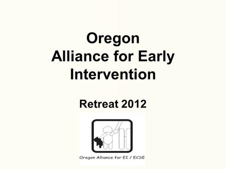 Oregon Alliance for Early Intervention Retreat 2012.