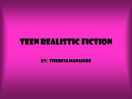Teen realistic fiction By: Theresa Manaigre. Realistic fiction I like realistic fiction because it can really happen, you can relate to the book and what.