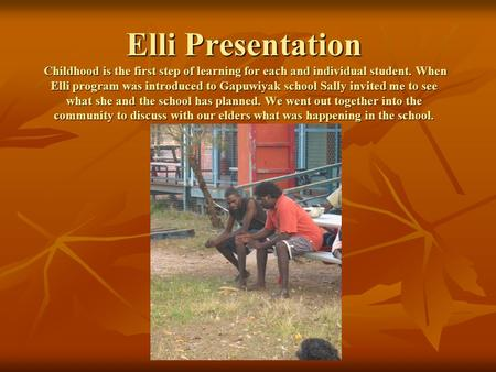 Elli Presentation Childhood is the first step of learning for each and individual student. When Elli program was introduced to Gapuwiyak school Sally invited.