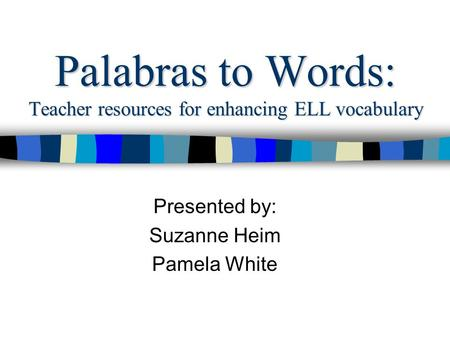 Palabras to Words: Teacher resources for enhancing ELL vocabulary Presented by: Suzanne Heim Pamela White.