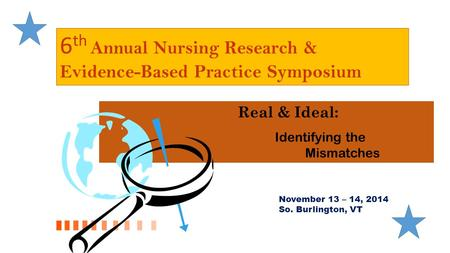 6 th Annual Nursing Research & Evidence-Based Practice Symposium Real & Ideal: Identifying the Mismatches November 13 – 14, 2014 So. Burlington, VT.