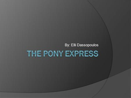 By: Elli Dassopoulos Who were the Pony Express?  The men who worked in the Pony Express were expert horseback riders.  They were under 18, so they.