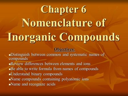Chapter 6 Nomenclature of Inorganic Compounds Objectives: Distinguish between common and systematic names of compounds Distinguish between common and.