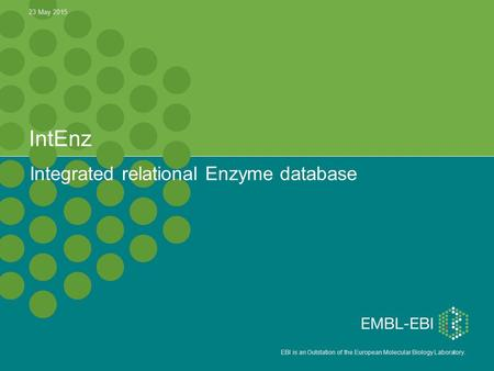 EBI is an Outstation of the European Molecular Biology Laboratory. IntEnz Integrated relational Enzyme database 23 May 2015.
