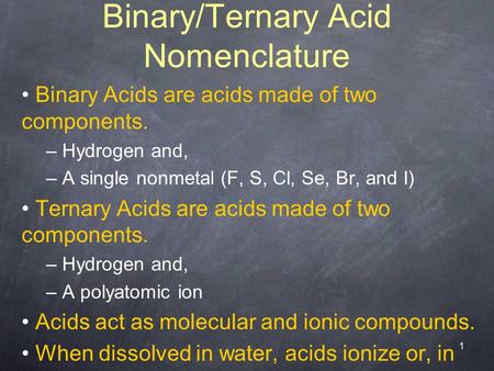 1 Binary/Ternary Acid Nomenclature Binary Acids are acids made of two components. – Hydrogen and, – A single nonmetal (F, S, Cl, Se, Br, and I) Ternary.