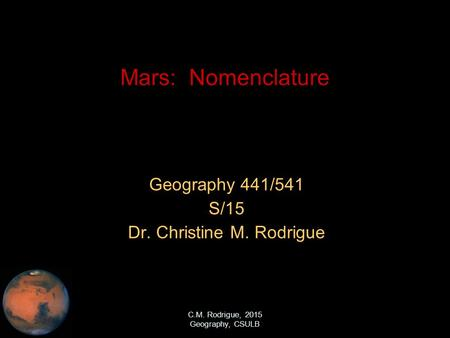 C.M. Rodrigue, 2015 Geography, CSULB Mars: Nomenclature Geography 441/541 S/15 Dr. Christine M. Rodrigue.