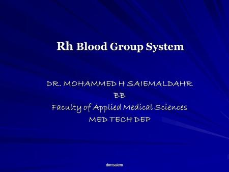 Drmsaiem Rh Blood Group System DR. MOHAMMED H SAIEMALDAHR BB Faculty of Applied Medical Sciences MED TECH DEP.