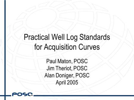 Practical Well Log Standards for Acquisition Curves Paul Maton, POSC Jim Theriot, POSC Alan Doniger, POSC April 2005.