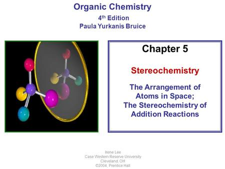 Organic Chemistry 4 th Edition Paula Yurkanis Bruice Irene Lee Case Western Reserve University Cleveland, OH ©2004, Prentice Hall Chapter 5 Stereochemistry.