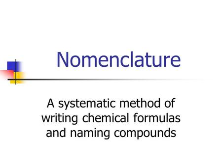 Nomenclature A systematic method of writing chemical formulas and naming compounds.