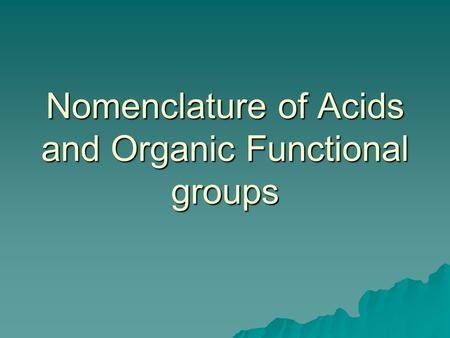 Nomenclature of Acids and Organic Functional groups.