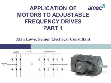 APPLICATION OF MOTORS TO ADJUSTABLE FREQUENCY DRIVES PART 1 Alan Lowe, Senior Electrical Consultant.