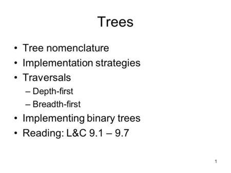 1 Trees Tree nomenclature Implementation strategies Traversals –Depth-first –Breadth-first Implementing binary trees Reading: L&C 9.1 – 9.7.