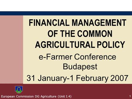 European Commission DG Agriculture (Unit I.4) 1 FINANCIAL MANAGEMENT OF THE COMMON AGRICULTURAL POLICY e-Farmer Conference Budapest 31 January-1 February.