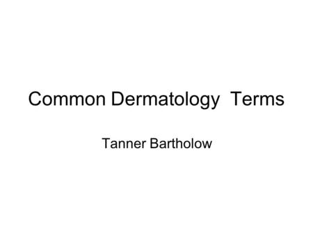 "Common Dermatology Terms Tanner Bartholow. Macule ""A macule is a change in the color of the skin. It is flat, if you were to close your eyes and run your."
