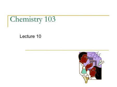 Chemistry 103 Lecture 10. EXAM I Survey How did you do on this exam? (Grade range, don't give your actual score) Did your performance meet your expectations?