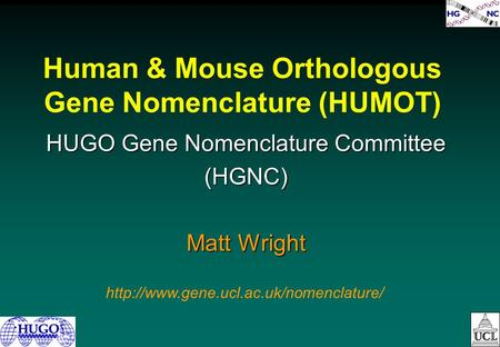 Human & Mouse Orthologous Gene Nomenclature (HUMOT) HUGO Gene Nomenclature Committee (HGNC) Matt Wright