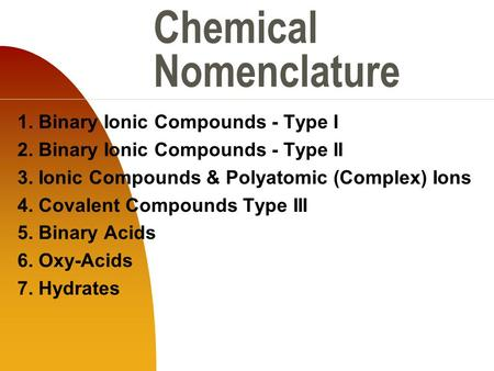 Chemical Nomenclature 1. Binary Ionic Compounds - Type I 2. Binary Ionic Compounds - Type II 3. Ionic Compounds & Polyatomic (Complex) Ions 4. Covalent.