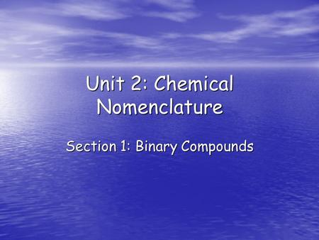 Unit 2: Chemical Nomenclature Section 1: Binary Compounds.
