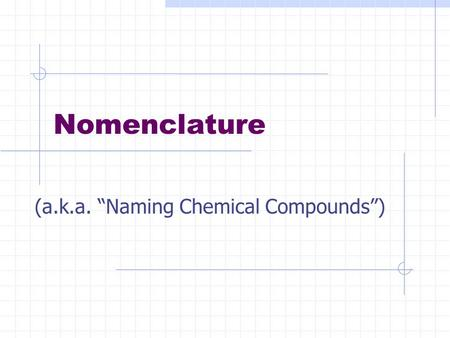 "Nomenclature (a.k.a. ""Naming Chemical Compounds"")."