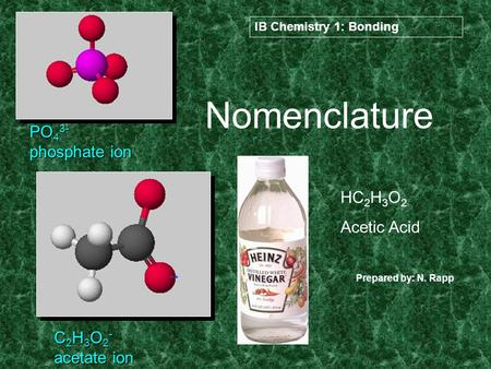 Nomenclature PO 4 3- phosphate ion C 2 H 3 O 2 - acetate ion HC 2 H 3 O 2 Acetic Acid IB Chemistry 1: Bonding Prepared by: N. Rapp.