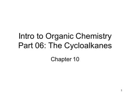 1 Intro to Organic Chemistry Part 06: The Cycloalkanes Chapter 10.