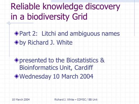10 March 2004Richard J. White – COMSC / BB Unit Reliable knowledge discovery in a biodiversity Grid Part 2: Litchi and ambiguous names by Richard J. White.