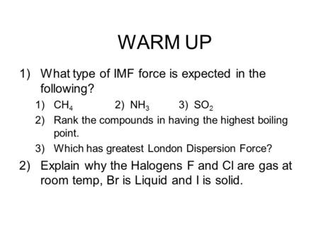 WARM UP 1)What type of IMF force is expected in the following? 1)CH 4 2) NH 3 3) SO 2 2)Rank the compounds in having the highest boiling point. 3)Which.