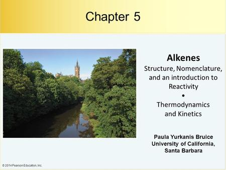 © 2014 Pearson Education, Inc. Alkenes Structure, Nomenclature, and an introduction to Reactivity Thermodynamics and Kinetics Chapter 5 Paula Yurkanis.