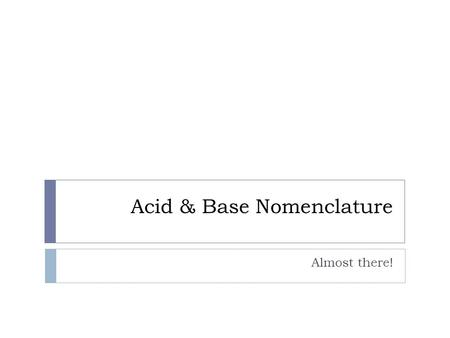 Acid & Base Nomenclature Almost there!. How to recognize a compound/formula as being an acid or base:  Acid: has H, hydrogen, at the beginning. - Can.