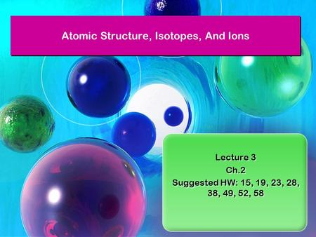 Lecture 3 Ch.2 Suggested HW: 15, 19, 23, 28, 38, 49, 52, 58 Lecture 3 Ch.2 Suggested HW: 15, 19, 23, 28, 38, 49, 52, 58 Atomic Structure, Isotopes, And.