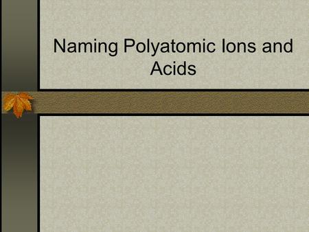 "Naming Polyatomic Ions and Acids. Oxyanions Oxyanions- negative ions containing oxygen. These have the suffix ""-ate"" or ""-ite"" ""-ate"" means it has more."