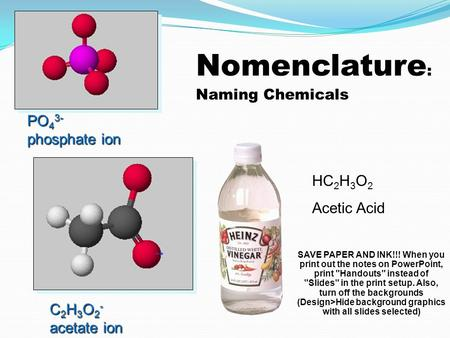 Nomenclature : Naming Chemicals PO 4 3- phosphate ion C 2 H 3 O 2 - acetate ion HC 2 H 3 O 2 Acetic Acid SAVE PAPER AND INK!!! When you print out the.