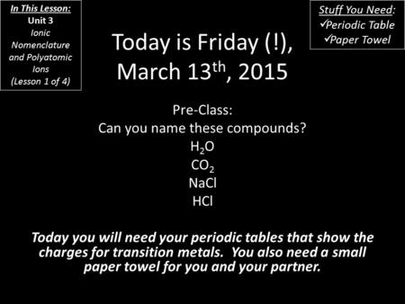 Today is Friday (!), March 13 th, 2015 Pre-Class: Can you name these <strong>compounds</strong>? H 2 O CO 2 NaCl HCl Today you will need your periodic tables that show.