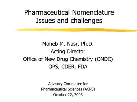 Pharmaceutical Nomenclature Issues and challenges Moheb M. Nasr, Ph.D. Acting Director Office of New Drug Chemistry (ONDC) OPS, CDER, FDA Advisory Committee.