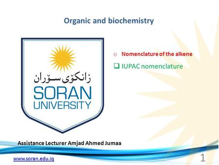 Www.soran.edu.iq Organic and biochemistry Assistance Lecturer Amjad Ahmed Jumaa o Nomenclature of the alkene  IUPAC nomenclature 1.
