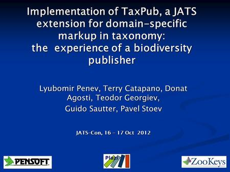 Implementation of TaxPub, a JATS extension for domain-specific markup in taxonomy: the experience of a biodiversity publisher Lyubomir Penev, Terry Catapano,