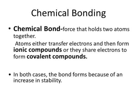 Chemical Bonding Chemical Bond- force that holds two atoms together. Atoms either transfer electrons and then form ionic compounds or they share electrons.