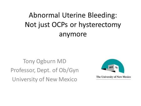 Abnormal Uterine Bleeding: Not just OCPs or hysterectomy anymore Tony Ogburn MD Professor, Dept. of Ob/Gyn University of New Mexico.