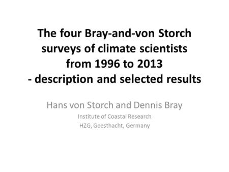 The four Bray-and-von Storch surveys of climate scientists from 1996 to 2013 - description and selected results Hans von Storch and Dennis Bray Institute.