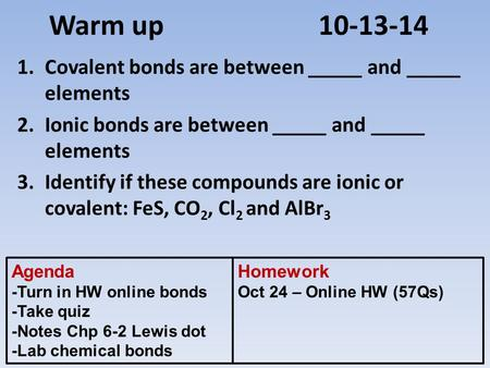 Warm up 10-13-14 1.Covalent bonds are between _____ and _____ elements 2.Ionic bonds are between _____ and _____ elements 3.Identify if these compounds.