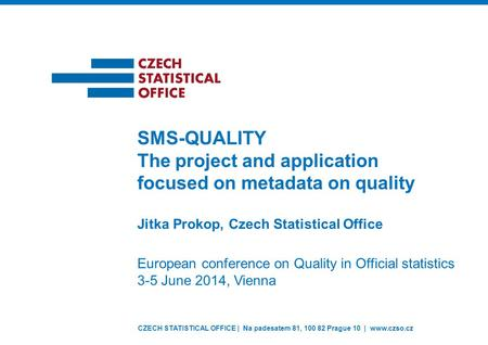 CZECH STATISTICAL OFFICE | Na padesatem 81, 100 82 Prague 10 | www.czso.cz Jitka Prokop, Czech Statistical Office SMS-QUALITY The project and application.