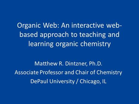 Organic Web: An interactive web- based approach to teaching and learning organic chemistry Matthew R. Dintzner, Ph.D. Associate Professor and Chair of.