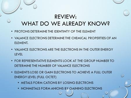 REVIEW: WHAT DO WE ALREADY KNOW? PROTONS DETERMINE THE IDENTINTY OF THE ELEMENT VALANCE ELECTRONS DETERMINE THE CHEMICAL PROPERTIES OF AN ELEMENT. VALANCE.