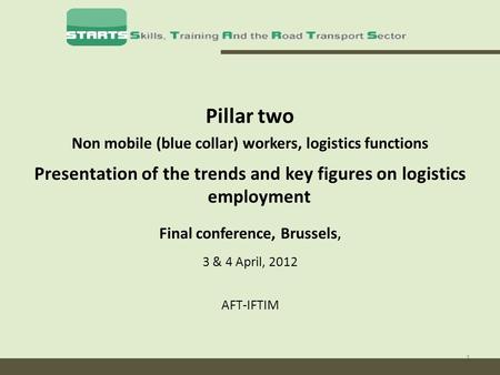 1 Pillar two Non mobile (blue collar) workers, logistics functions Presentation of the trends and key figures on logistics employment Final conference,