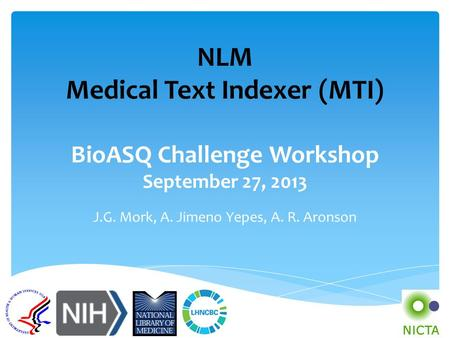 NLM Medical Text Indexer (MTI) BioASQ Challenge Workshop September 27, 2013 J.G. Mork, A. Jimeno Yepes, A. R. Aronson.