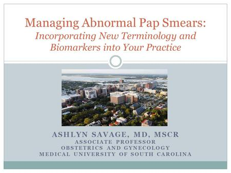 ASHLYN SAVAGE, MD, MSCR ASSOCIATE PROFESSOR OBSTETRICS AND GYNECOLOGY MEDICAL UNIVERSITY OF SOUTH CAROLINA Managing Abnormal Pap Smears: Incorporating.