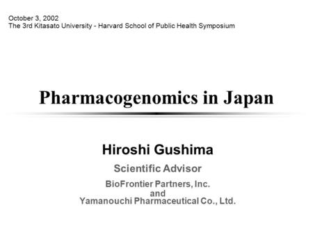 Pharmacogenomics in Japan Hiroshi Gushima Scientific Advisor BioFrontier Partners, Inc. and Yamanouchi Pharmaceutical Co., Ltd. October 3, 2002 The 3rd.