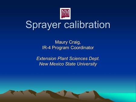 Sprayer calibration Maury Craig, IR-4 Program Coordinator Extension Plant Sciences Dept. New Mexico State University.